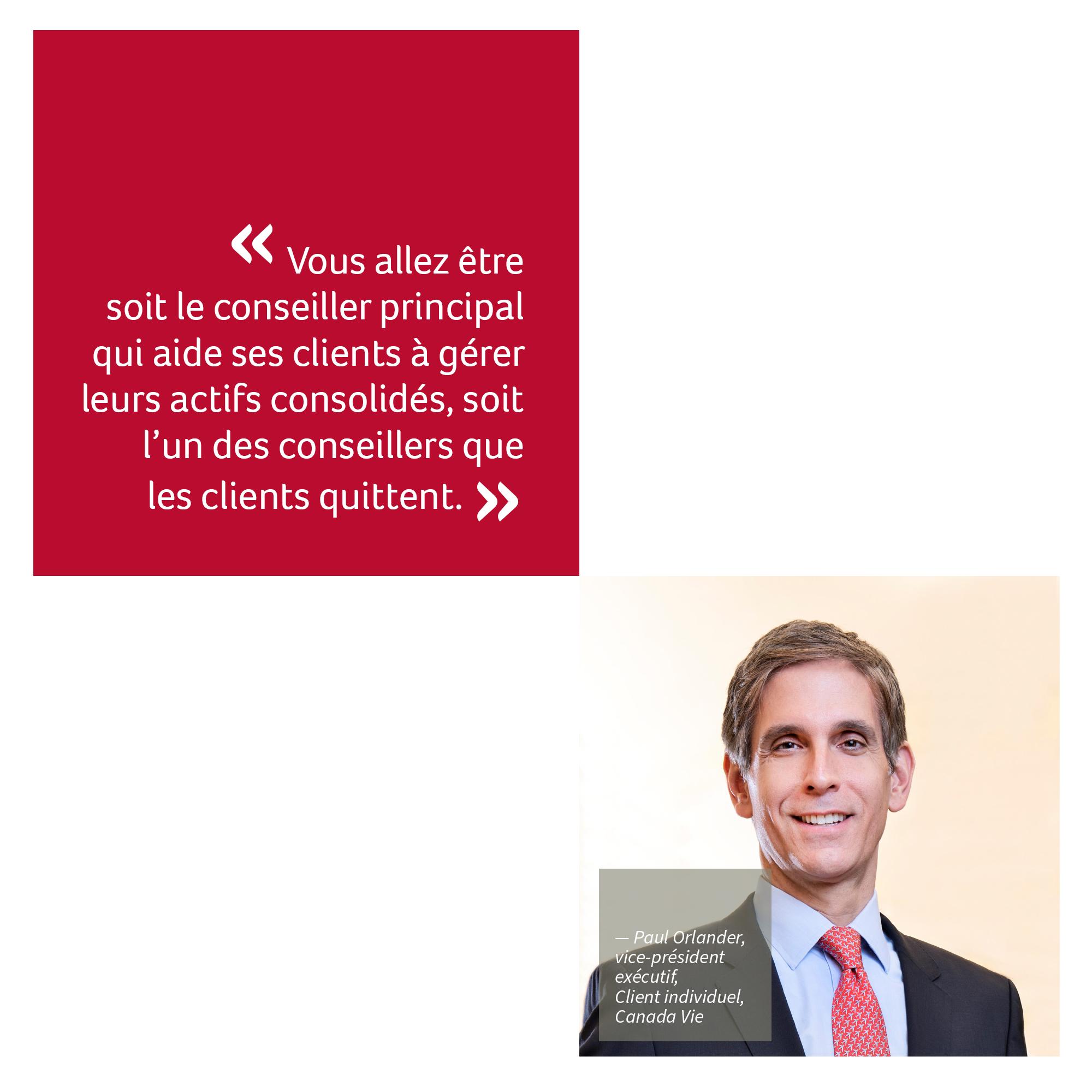 « Vous serez soit le conseiller principal qui aide ses clients à gérer leurs actifs consolidés, soit l'un des conseillers que les clients quittent. » Paul Orlander, vice-président exécutif, Client individuel, Canada Vie