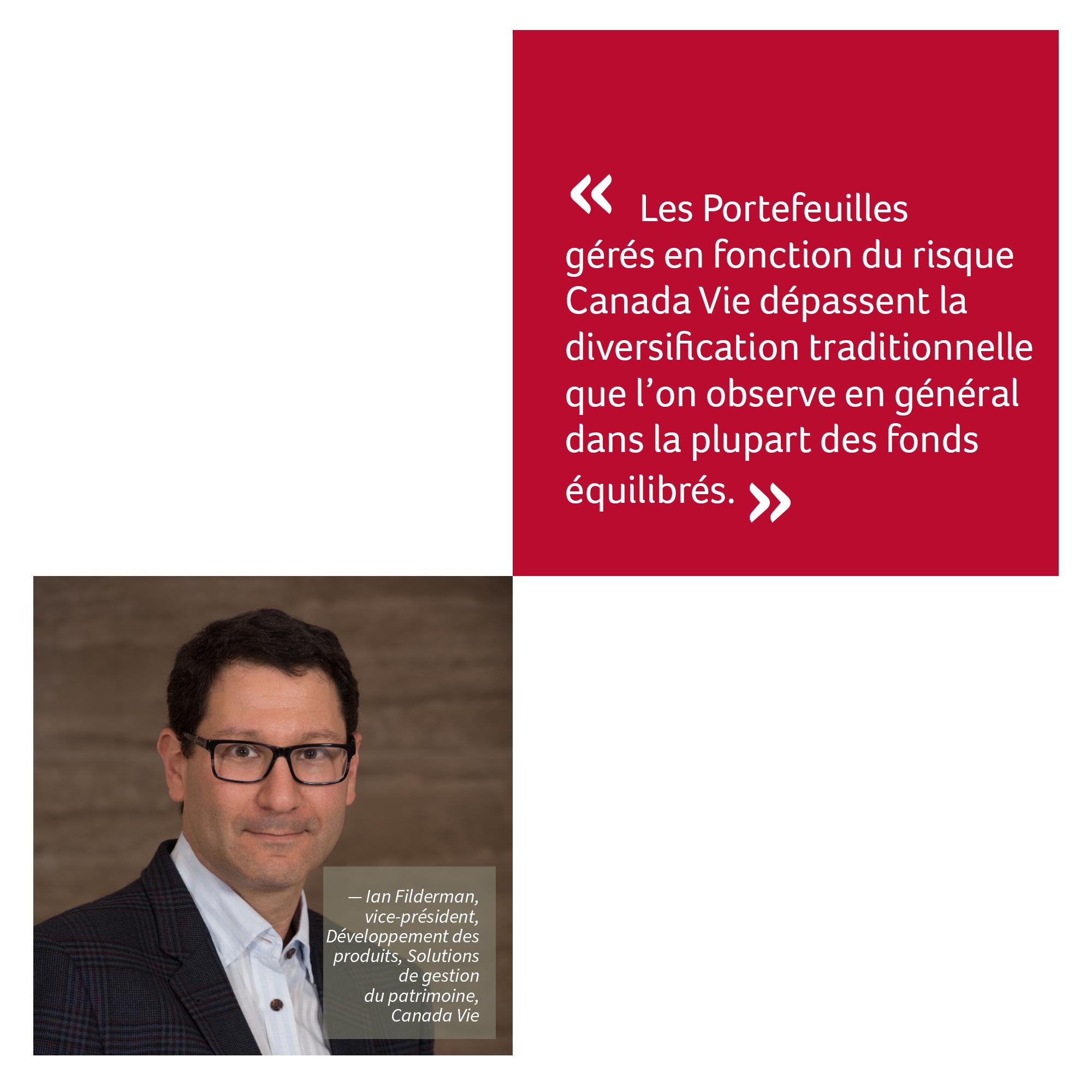 « Les Portefeuilles gérés en fonction du risque Canada Vie dépassent la diversification traditionnelle que l'on observe en général dans la plupart des fonds équilibrés. »  — Ian Filderman, vice-président, Développement des Produits, Solutions de gestion du patrimoine, Canada Vie